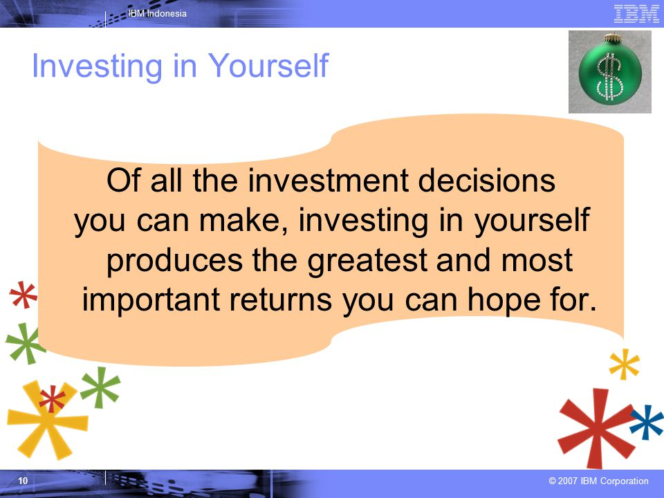 © 2007 IBM Corporation IBM Indonesia 10 Investing in Yourself Of all the investment decisions you can make, investing in yourself produces the greatest and most important returns you can hope for.
