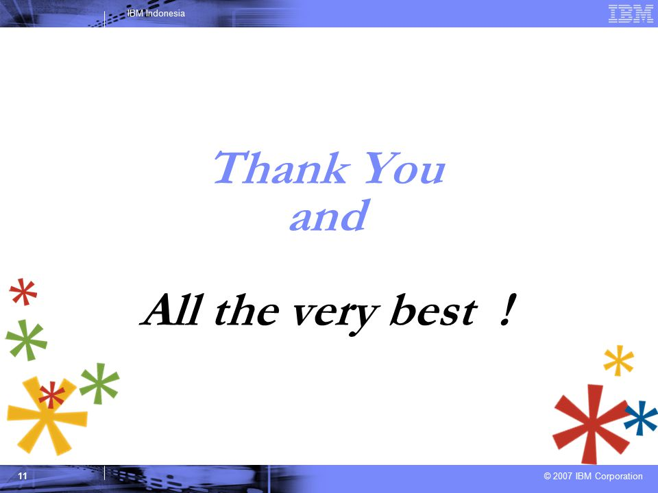© 2007 IBM Corporation IBM Indonesia 11 Thank You and All the very best !