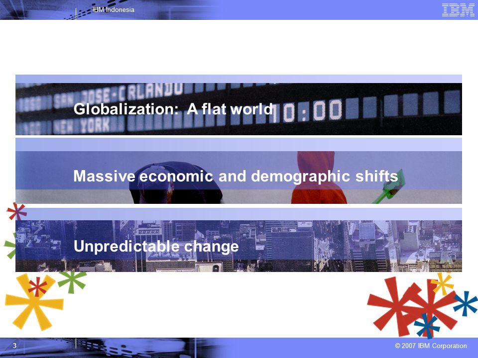 © 2007 IBM Corporation IBM Indonesia 3 Globalization: A flat world Massive economic and demographic shifts Unpredictable change