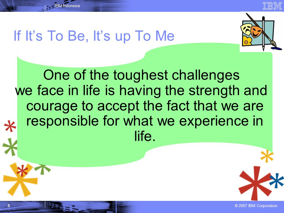 © 2007 IBM Corporation IBM Indonesia 8 If It's To Be, It's up To Me One of the toughest challenges we face in life is having the strength and courage to accept the fact that we are responsible for what we experience in life.