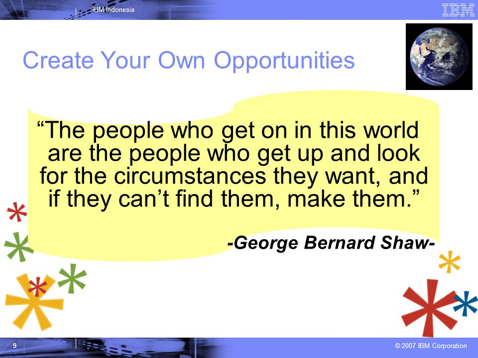 © 2007 IBM Corporation IBM Indonesia 9 Create Your Own Opportunities The people who get on in this world are the people who get up and look for the circumstances they want, and if they can't find them, make them. -George Bernard Shaw-