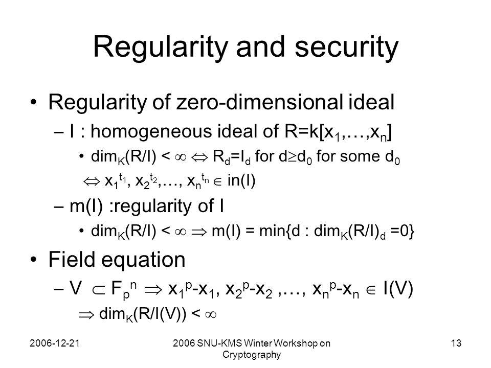2006-12-212006 SNU-KMS Winter Workshop on Cryptography 13 Regularity and security Regularity of zero-dimensional ideal –I : homogeneous ideal of R=k[x 1,…,x n ] dim K (R/I) <   R d =I d for d  d 0 for some d 0  x 1 t 1, x 2 t 2,…, x n t n  in(I) –m(I) :regularity of I dim K (R/I) <   m(I) = min{d : dim K (R/I) d =0} Field equation –V  F p n  x 1 p -x 1, x 2 p -x 2,…, x n p -x n  I(V)  dim K (R/I(V)) < 