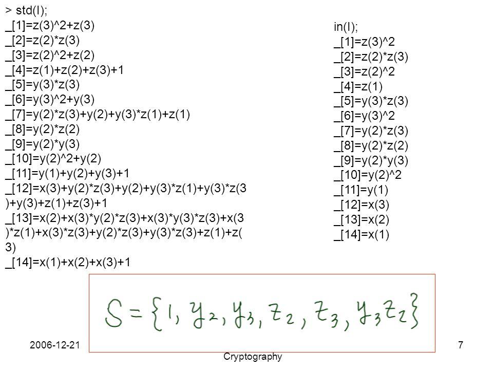 2006-12-212006 SNU-KMS Winter Workshop on Cryptography 7 > std(I); _[1]=z(3)^2+z(3) _[2]=z(2)*z(3) _[3]=z(2)^2+z(2) _[4]=z(1)+z(2)+z(3)+1 _[5]=y(3)*z(3) _[6]=y(3)^2+y(3) _[7]=y(2)*z(3)+y(2)+y(3)*z(1)+z(1) _[8]=y(2)*z(2) _[9]=y(2)*y(3) _[10]=y(2)^2+y(2) _[11]=y(1)+y(2)+y(3)+1 _[12]=x(3)+y(2)*z(3)+y(2)+y(3)*z(1)+y(3)*z(3 )+y(3)+z(1)+z(3)+1 _[13]=x(2)+x(3)*y(2)*z(3)+x(3)*y(3)*z(3)+x(3 )*z(1)+x(3)*z(3)+y(2)*z(3)+y(3)*z(3)+z(1)+z( 3) _[14]=x(1)+x(2)+x(3)+1 in(I); _[1]=z(3)^2 _[2]=z(2)*z(3) _[3]=z(2)^2 _[4]=z(1) _[5]=y(3)*z(3) _[6]=y(3)^2 _[7]=y(2)*z(3) _[8]=y(2)*z(2) _[9]=y(2)*y(3) _[10]=y(2)^2 _[11]=y(1) _[12]=x(3) _[13]=x(2) _[14]=x(1)