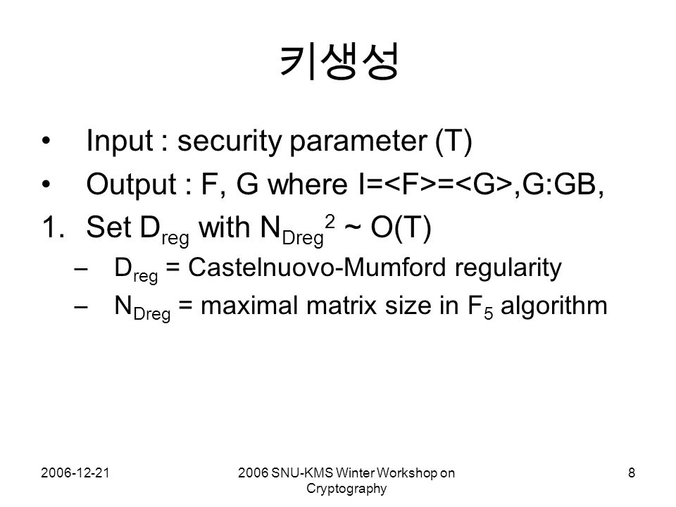 2006-12-212006 SNU-KMS Winter Workshop on Cryptography 8 키생성 Input : security parameter (T) Output : F, G where I= =,G:GB, 1.Set D reg with N Dreg 2 ~ O(T) –D reg = Castelnuovo-Mumford regularity –N Dreg = maximal matrix size in F 5 algorithm