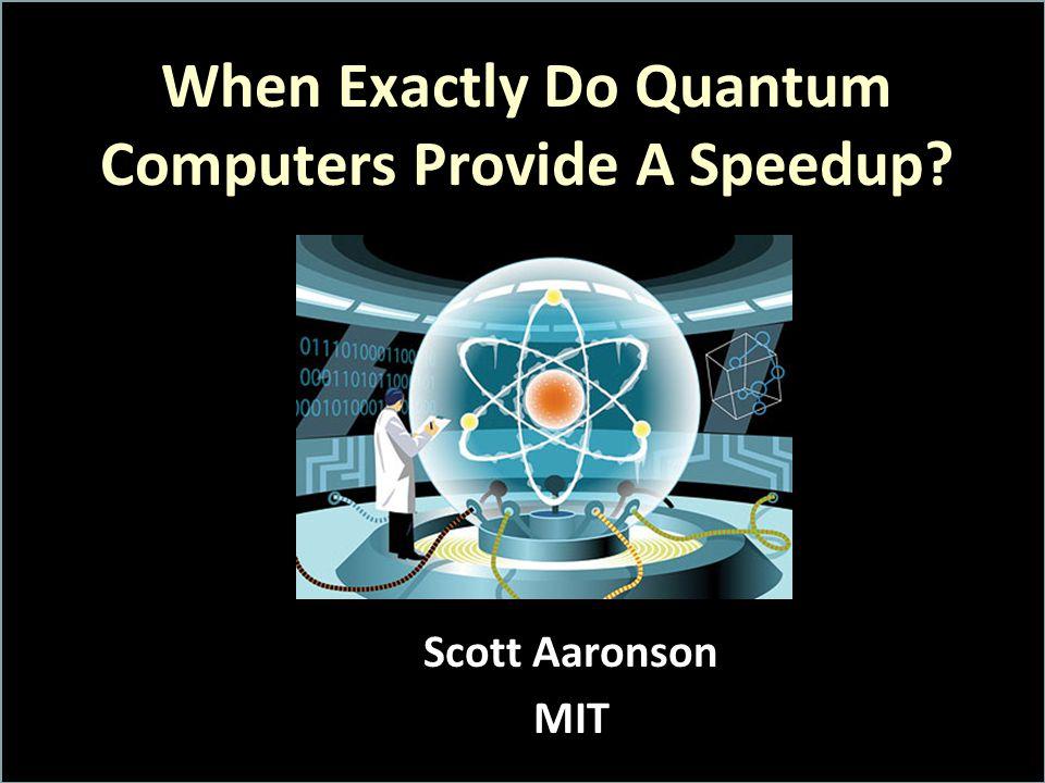 When Exactly Do Quantum Computers Provide A Speedup? Scott Aaronson MIT