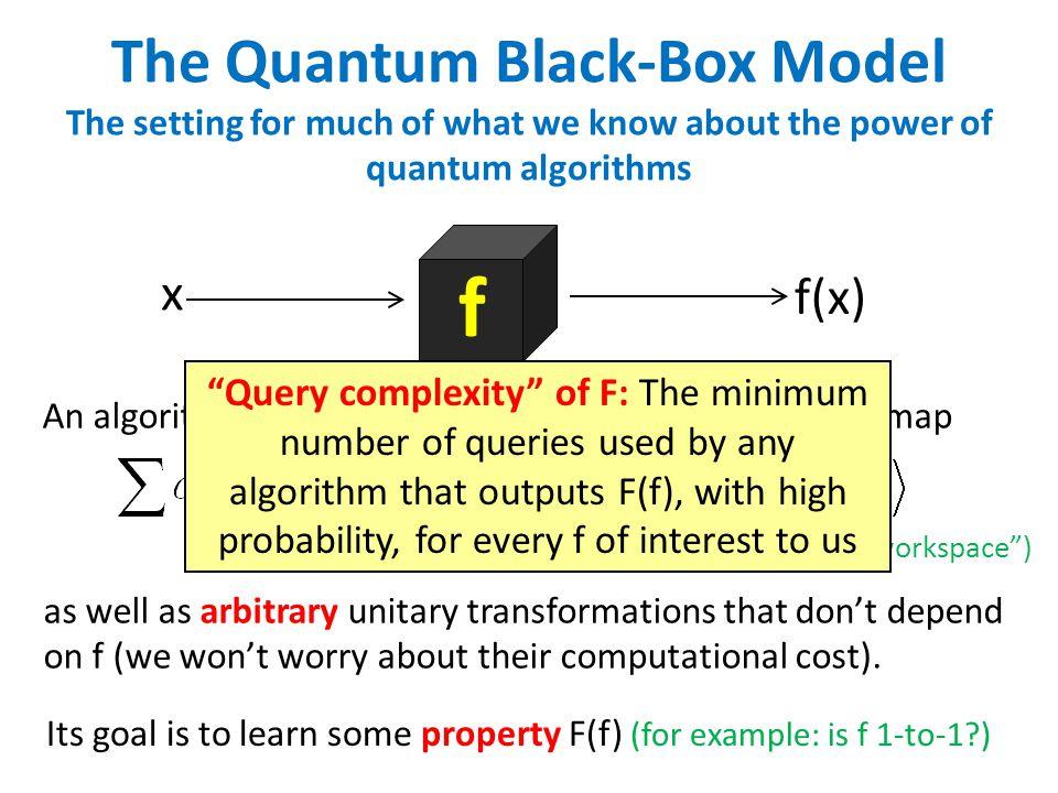 The Quantum Black-Box Model The setting for much of what we know about the power of quantum algorithms f x f(x) An algorithm can make query transformations, which map as well as arbitrary unitary transformations that don't depend on f (we won't worry about their computational cost).