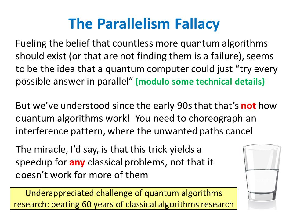 The Parallelism Fallacy Fueling the belief that countless more quantum algorithms should exist (or that are not finding them is a failure), seems to be the idea that a quantum computer could just try every possible answer in parallel (modulo some technical details) But we've understood since the early 90s that that's not how quantum algorithms work.