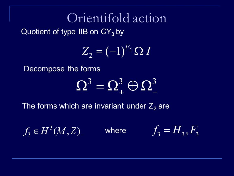 Orientifold action Quotient of type IIB on CY 3 by Decompose the forms The forms which are invariant under Z 2 are where