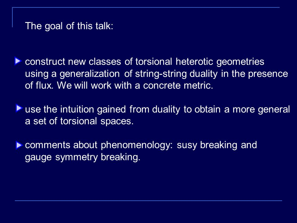 The goal of this talk: construct new classes of torsional heterotic geometries using a generalization of string-string duality in the presence of flux.