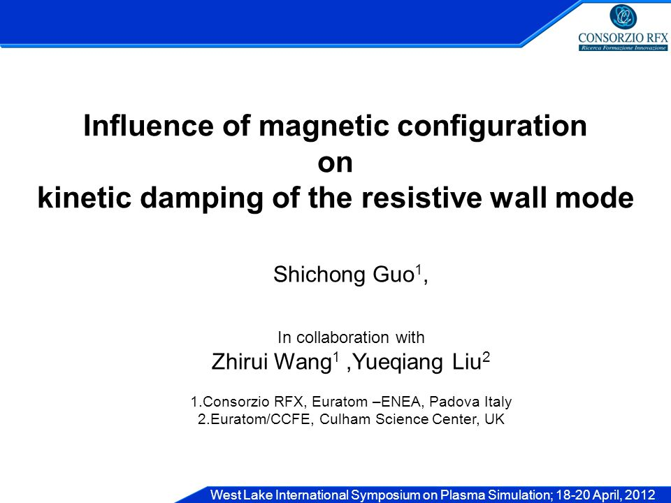 West Lake International Symposium on Plasma Simulation; 18-20 April, 2012 Influence of magnetic configuration on kinetic damping of the resistive wall mode Shichong Guo 1, In collaboration with Zhirui Wang 1,Yueqiang Liu 2 1.Consorzio RFX, Euratom –ENEA, Padova Italy 2.Euratom/CCFE, Culham Science Center, UK