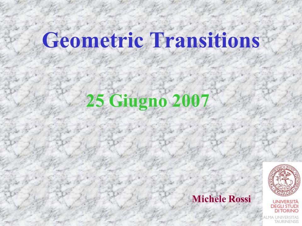 Geometric Transitions 25 Giugno 2007 Michele Rossi