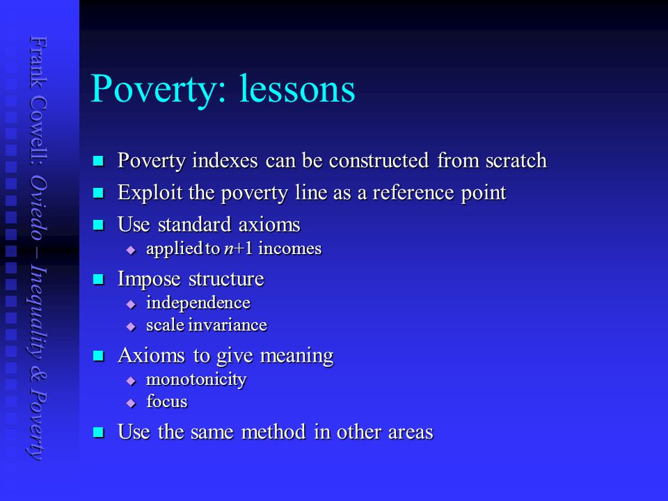 Frank Cowell: Oviedo – Inequality & Poverty Poverty: lessons Poverty indexes can be constructed from scratch Poverty indexes can be constructed from scratch Exploit the poverty line as a reference point Exploit the poverty line as a reference point Use standard axioms Use standard axioms  applied to n+1 incomes Impose structure Impose structure  independence  scale invariance Axioms to give meaning Axioms to give meaning  monotonicity  focus Use the same method in other areas Use the same method in other areas