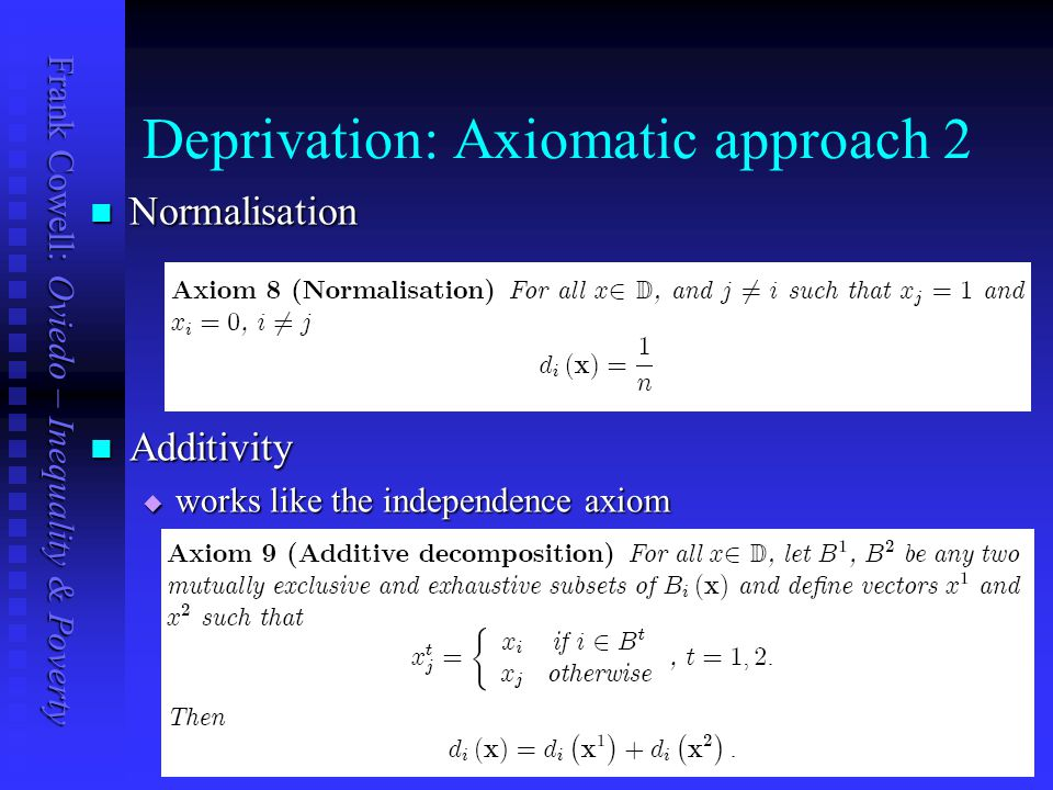 Frank Cowell: Oviedo – Inequality & Poverty Deprivation: Axiomatic approach 2 Normalisation Normalisation Additivity Additivity  works like the independence axiom