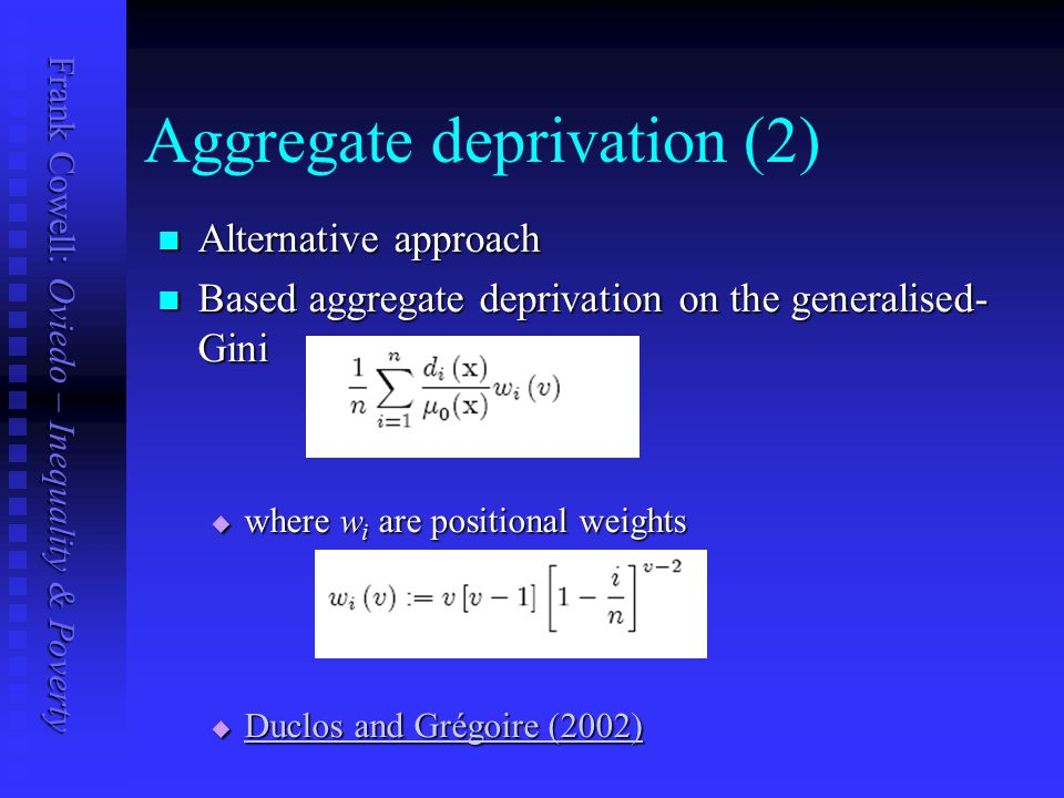 Frank Cowell: Oviedo – Inequality & Poverty Aggregate deprivation (2) Alternative approach Alternative approach Based aggregate deprivation on the generalised- Gini Based aggregate deprivation on the generalised- Gini  where w i are positional weights  Duclos and Grégoire (2002) Duclos and Grégoire (2002) Duclos and Grégoire (2002)