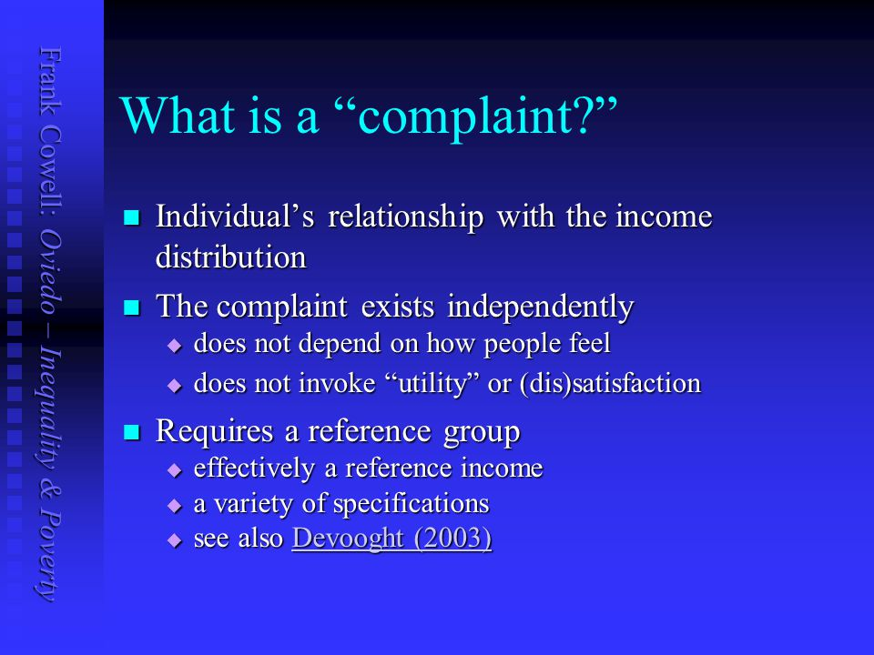 Frank Cowell: Oviedo – Inequality & Poverty What is a complaint Individual's relationship with the income distribution Individual's relationship with the income distribution The complaint exists independently The complaint exists independently  does not depend on how people feel  does not invoke utility or (dis)satisfaction Requires a reference group Requires a reference group  effectively a reference income  a variety of specifications  see also Devooght (2003) Devooght (2003)Devooght (2003)