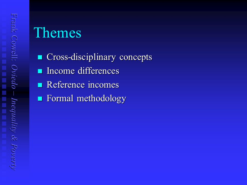 Frank Cowell: Oviedo – Inequality & Poverty Themes Cross-disciplinary concepts Cross-disciplinary concepts Income differences Income differences Reference incomes Reference incomes Formal methodology Formal methodology
