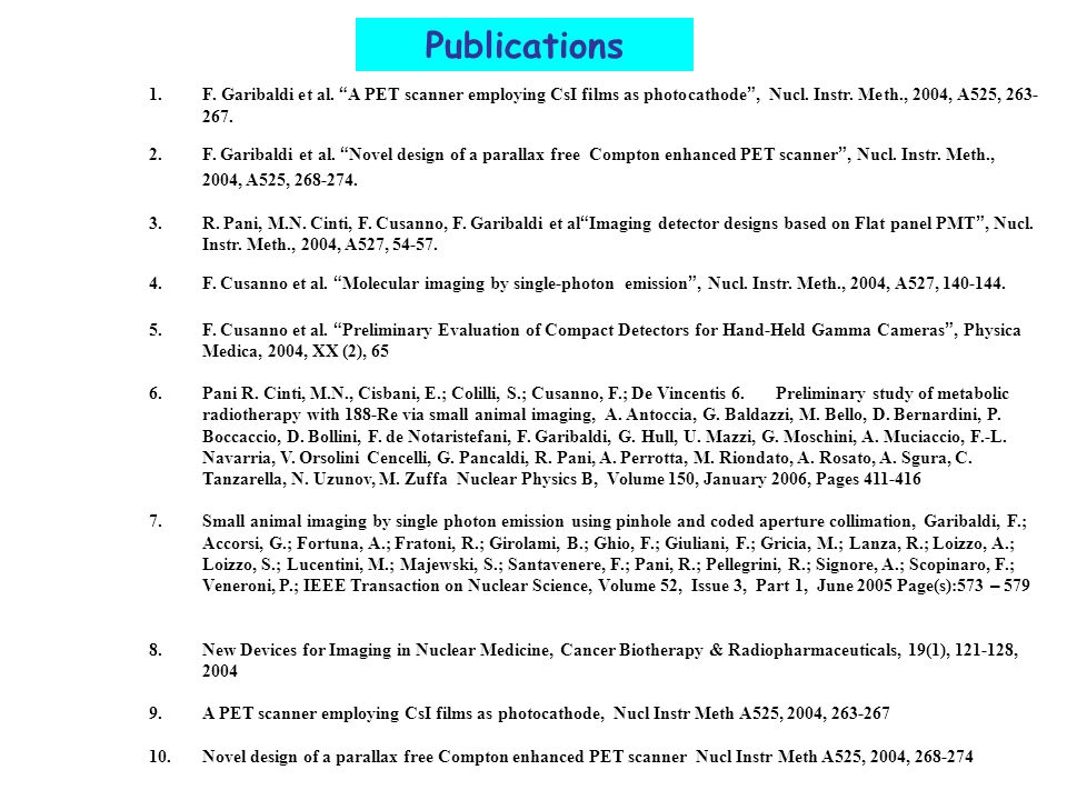 "Publications 1.F. Garibaldi et al. "" A PET scanner employing CsI films as photocathode "", Nucl. Instr. Meth., 2004, A525, 263- 267. 2.F. Garibaldi et"