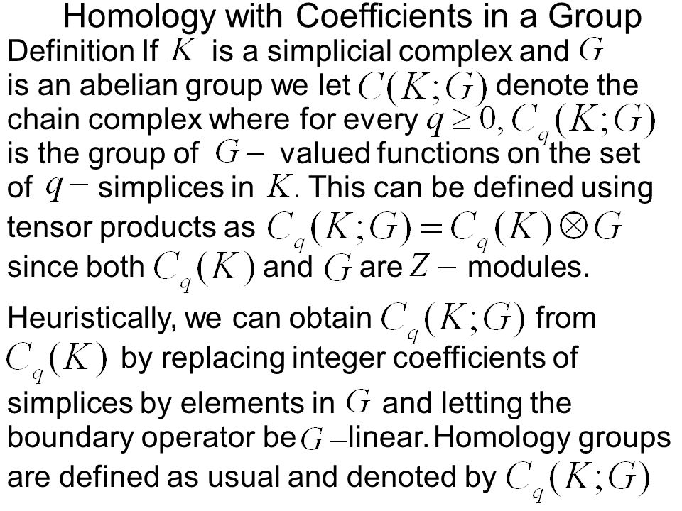 Homology with Coefficients in a Group Definition Ifis a simplicial complex and chain complex where for every denote the is the group of is an abelian group we let simplices in tensor products as since both of valued functions on the set This can be defined using andaremodules.