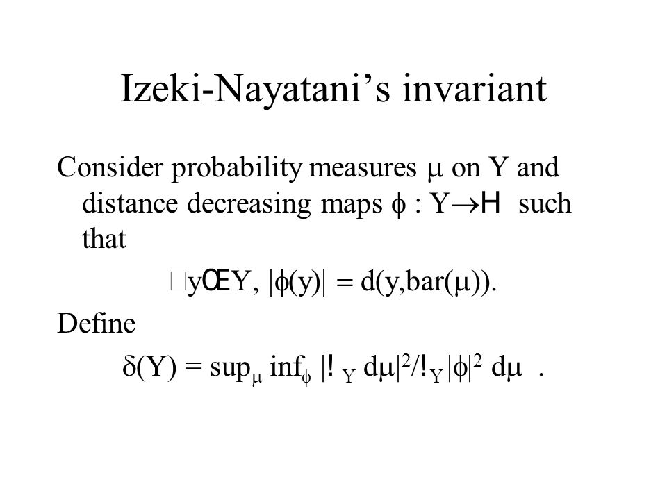 Izeki-Nayatani's invariant Consider probability measures  on Y and distance decreasing maps  : Y  H such that  y Œ Y,  (y)  d(y,bar(  )).