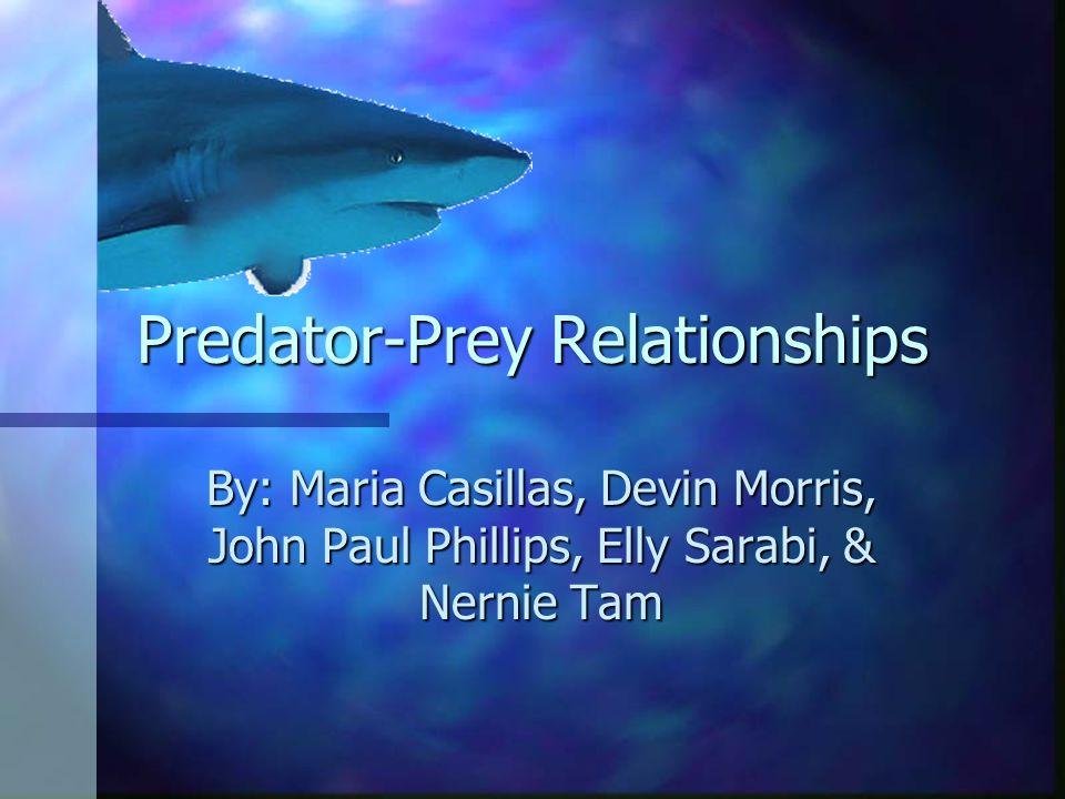 Predator-Prey Relationships By: Maria Casillas, Devin Morris, John Paul Phillips, Elly Sarabi, & Nernie Tam