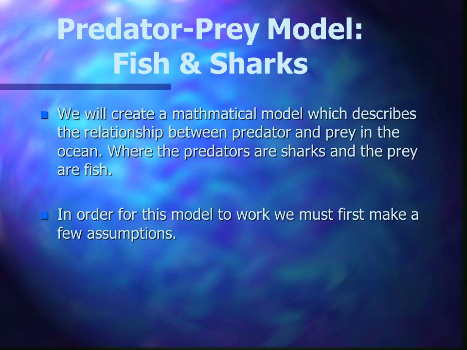 Predator-Prey Model: Fish & Sharks n We will create a mathmatical model which describes the relationship between predator and prey in the ocean.