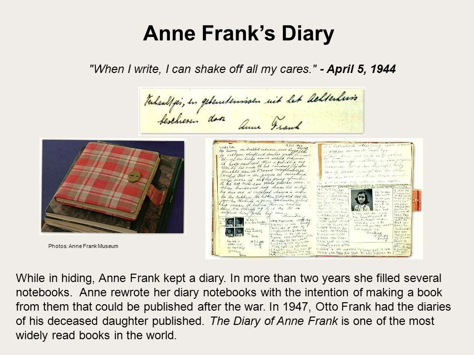 While in hiding, Anne Frank kept a diary. In more than two years she filled several notebooks.
