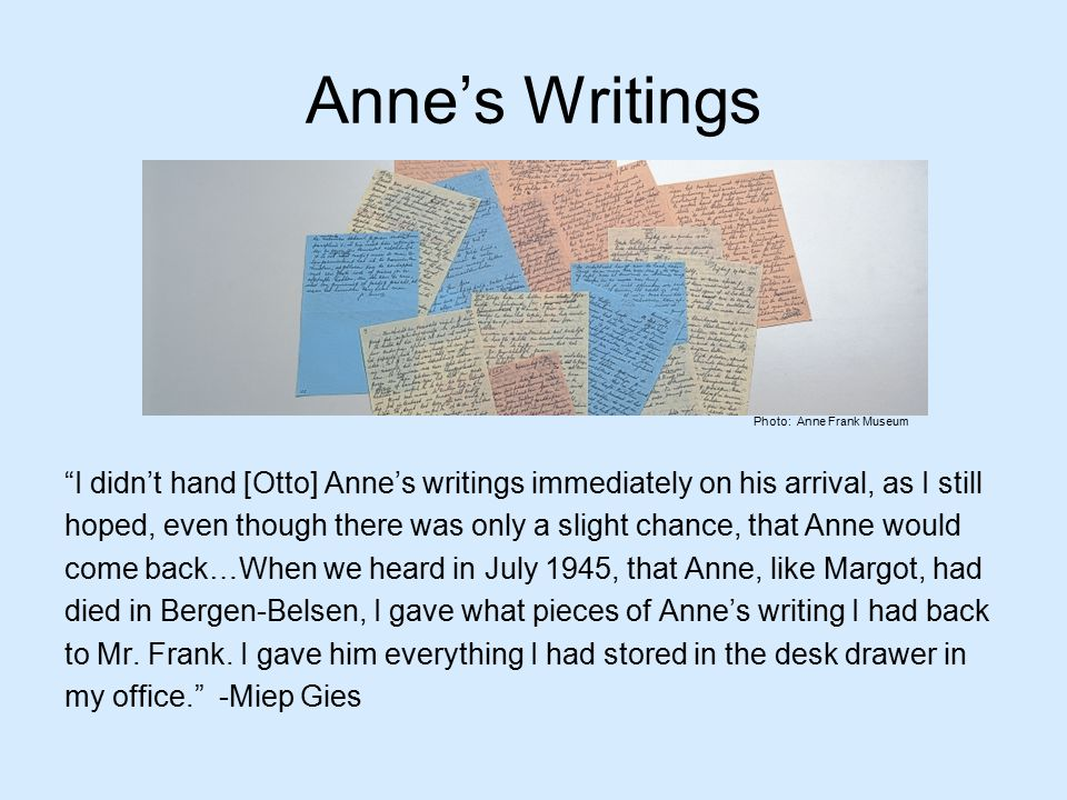 Anne's Writings I didn't hand [Otto] Anne's writings immediately on his arrival, as I still hoped, even though there was only a slight chance, that Anne would come back…When we heard in July 1945, that Anne, like Margot, had died in Bergen-Belsen, I gave what pieces of Anne's writing I had back to Mr.