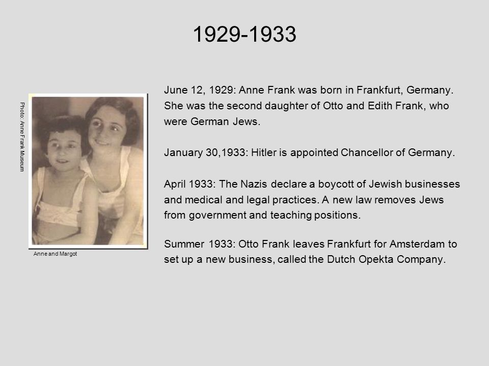 1929-1933 June 12, 1929: Anne Frank was born in Frankfurt, Germany.