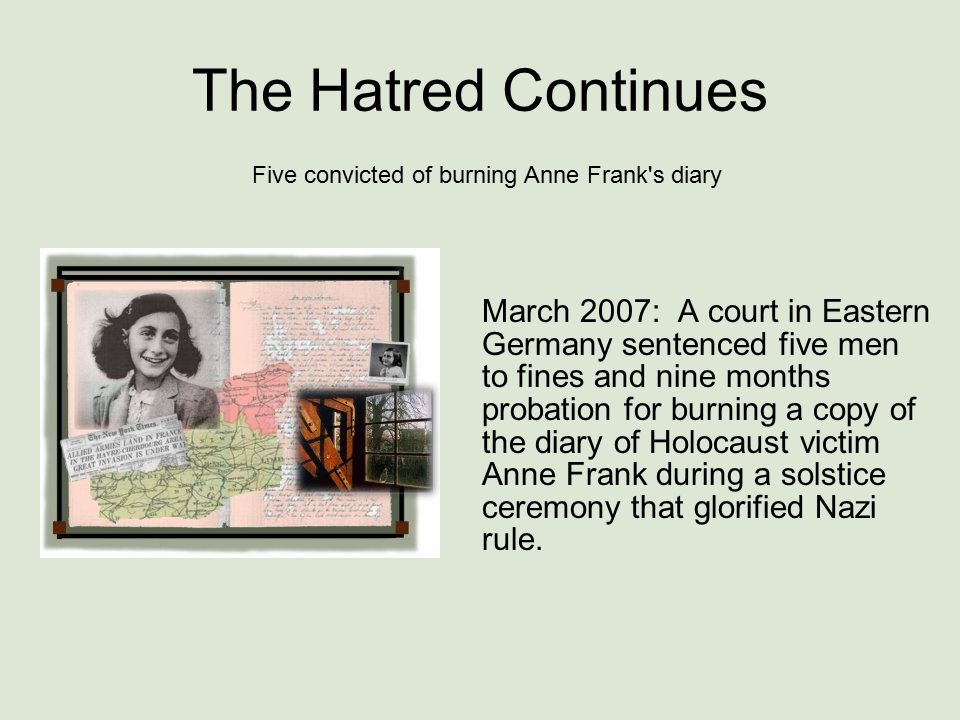 The Hatred Continues March 2007: A court in Eastern Germany sentenced five men to fines and nine months probation for burning a copy of the diary of Holocaust victim Anne Frank during a solstice ceremony that glorified Nazi rule.