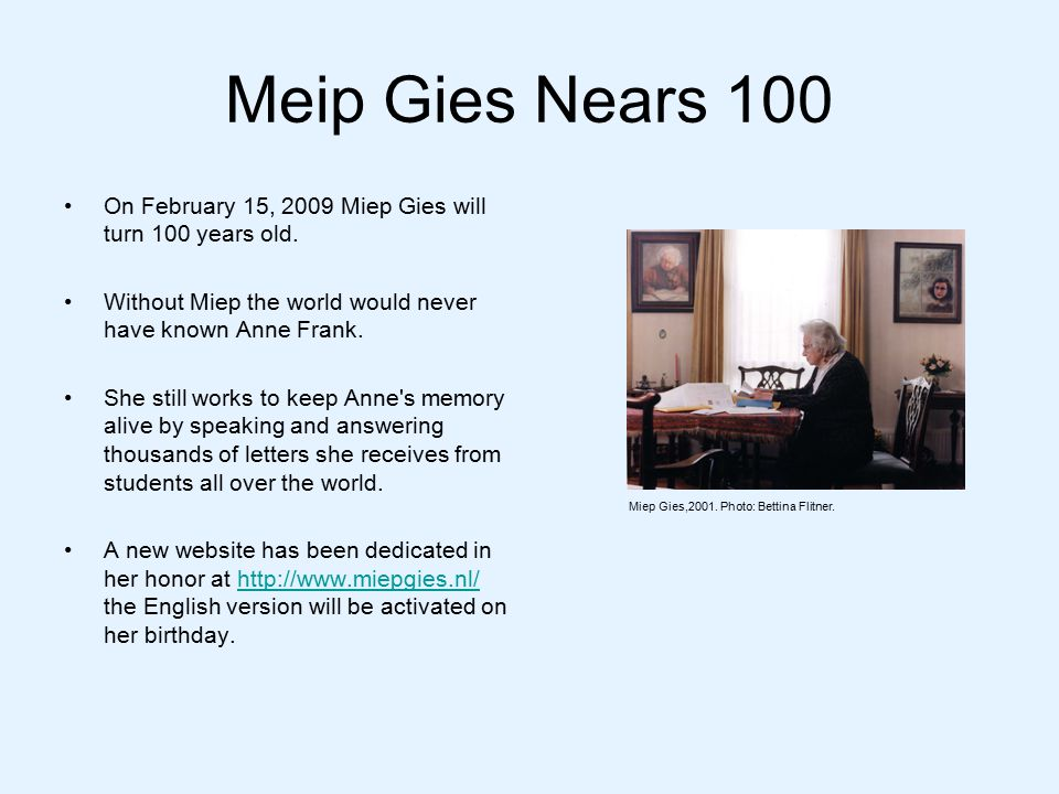 Meip Gies Nears 100 On February 15, 2009 Miep Gies will turn 100 years old.