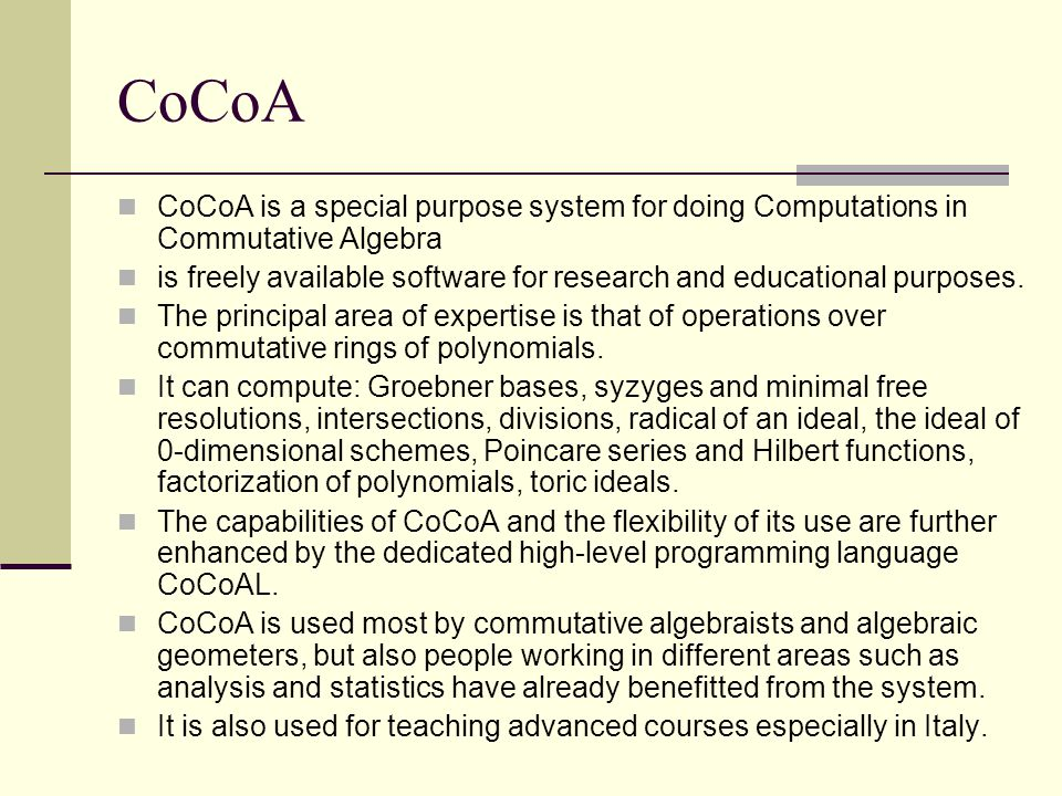CoCoA CoCoA is a special purpose system for doing Computations in Commutative Algebra is freely available software for research and educational purposes.
