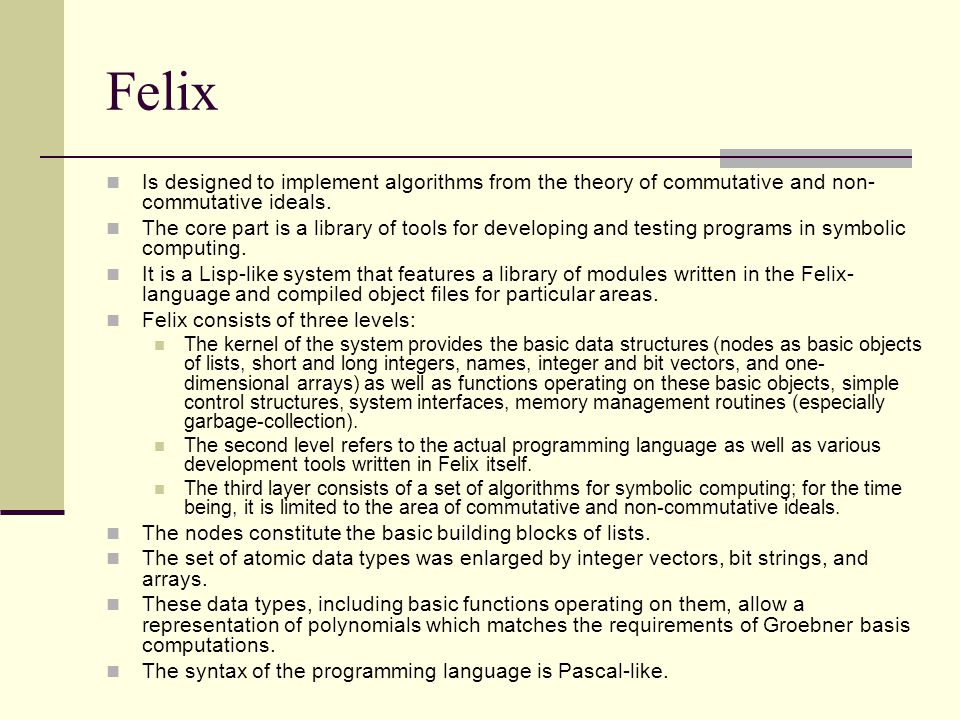 Felix Is designed to implement algorithms from the theory of commutative and non- commutative ideals.