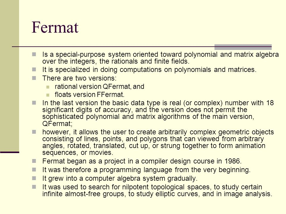 Fermat Is a special-purpose system oriented toward polynomial and matrix algebra over the integers, the rationals and finite fields.