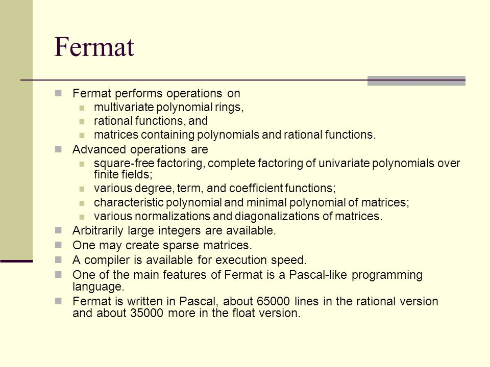 Fermat Fermat performs operations on multivariate polynomial rings, rational functions, and matrices containing polynomials and rational functions.
