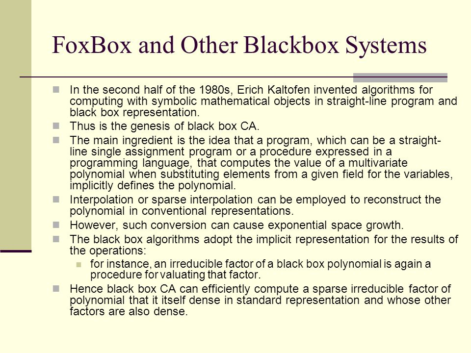 FoxBox and Other Blackbox Systems In the second half of the 1980s, Erich Kaltofen invented algorithms for computing with symbolic mathematical objects in straight-line program and black box representation.