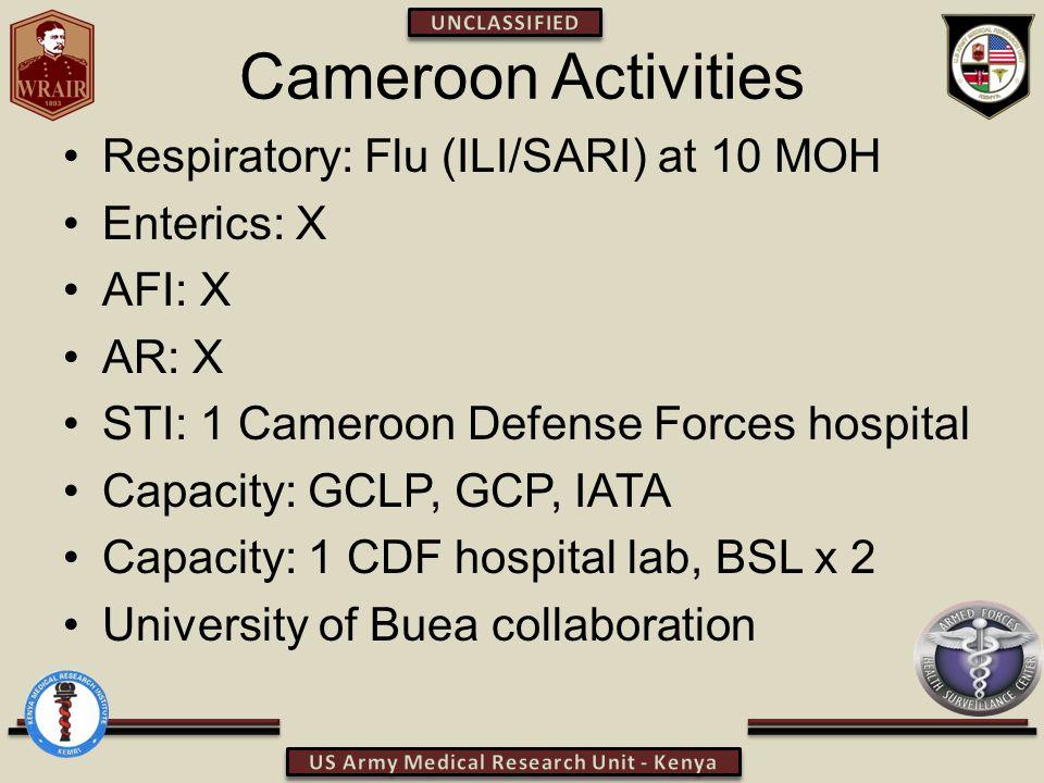 Cameroon Activities Respiratory: Flu (ILI/SARI) at 10 MOH Enterics: X AFI: X AR: X STI: 1 Cameroon Defense Forces hospital Capacity: GCLP, GCP, IATA Capacity: 1 CDF hospital lab, BSL x 2 University of Buea collaboration