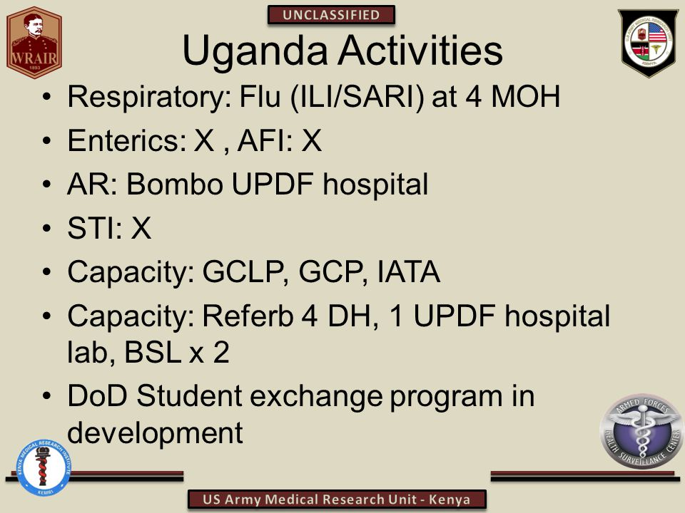 Uganda Activities Respiratory: Flu (ILI/SARI) at 4 MOH Enterics: X, AFI: X AR: Bombo UPDF hospital STI: X Capacity: GCLP, GCP, IATA Capacity: Referb 4 DH, 1 UPDF hospital lab, BSL x 2 DoD Student exchange program in development
