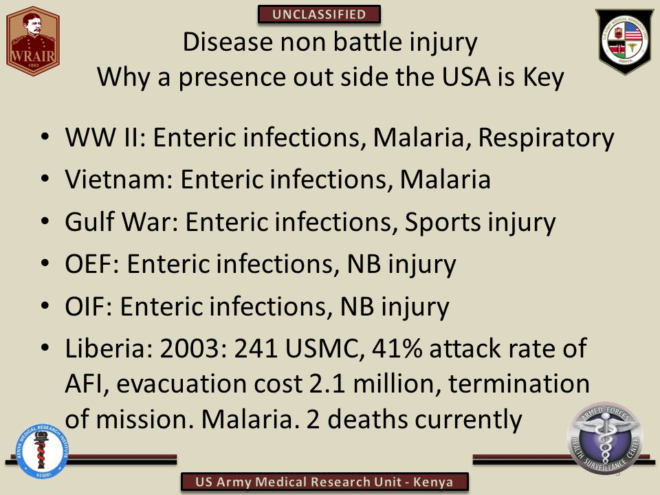 Disease non battle injury Why a presence out side the USA is Key WW II: Enteric infections, Malaria, Respiratory Vietnam: Enteric infections, Malaria Gulf War: Enteric infections, Sports injury OEF: Enteric infections, NB injury OIF: Enteric infections, NB injury Liberia: 2003: 241 USMC, 41% attack rate of AFI, evacuation cost 2.1 million, termination of mission.