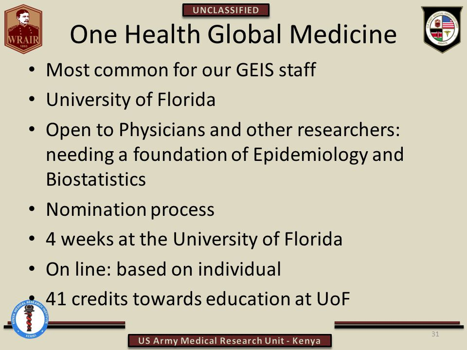 One Health Global Medicine Most common for our GEIS staff University of Florida Open to Physicians and other researchers: needing a foundation of Epidemiology and Biostatistics Nomination process 4 weeks at the University of Florida On line: based on individual 41 credits towards education at UoF 31