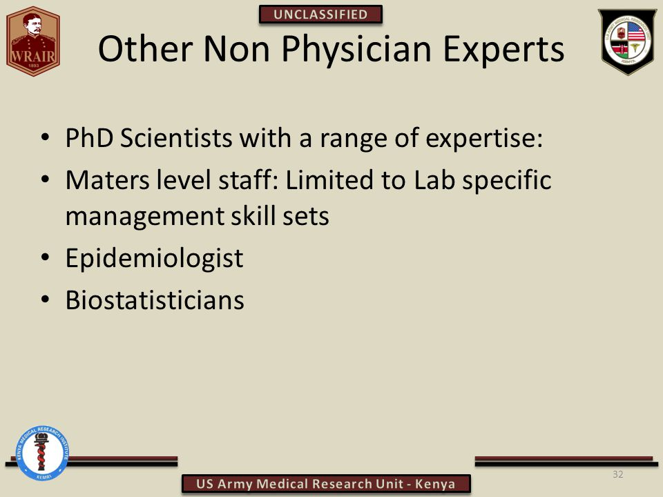 Other Non Physician Experts PhD Scientists with a range of expertise: Maters level staff: Limited to Lab specific management skill sets Epidemiologist Biostatisticians 32