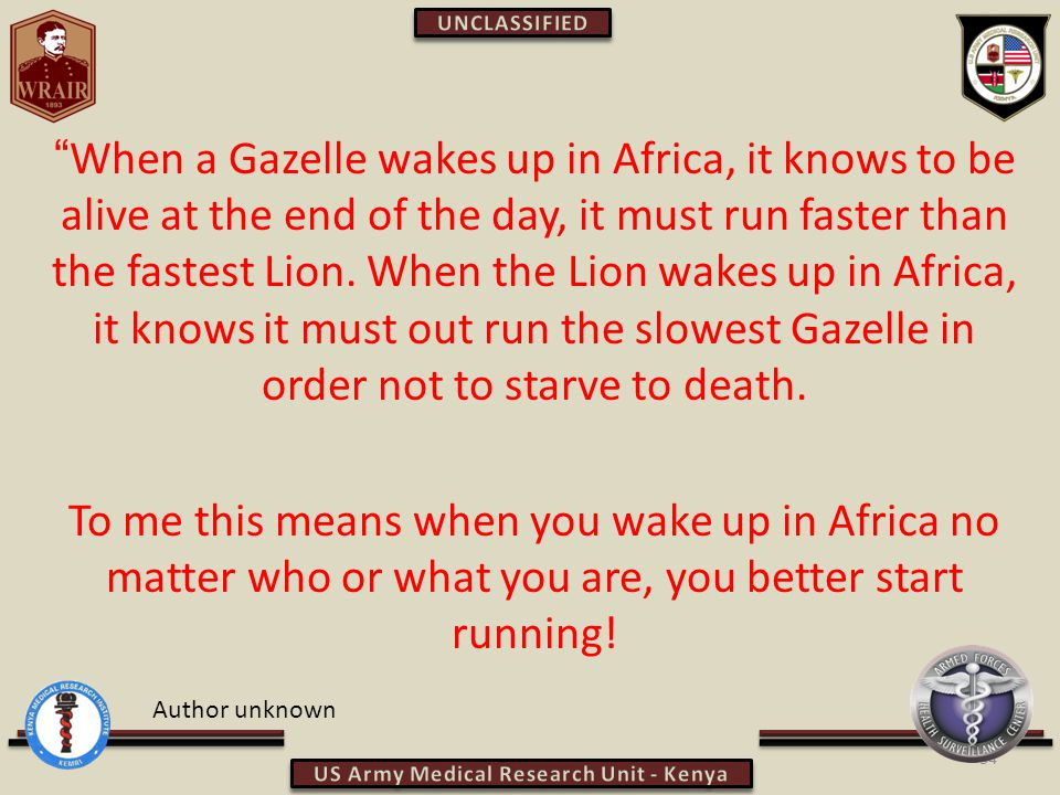When a Gazelle wakes up in Africa, it knows to be alive at the end of the day, it must run faster than the fastest Lion.