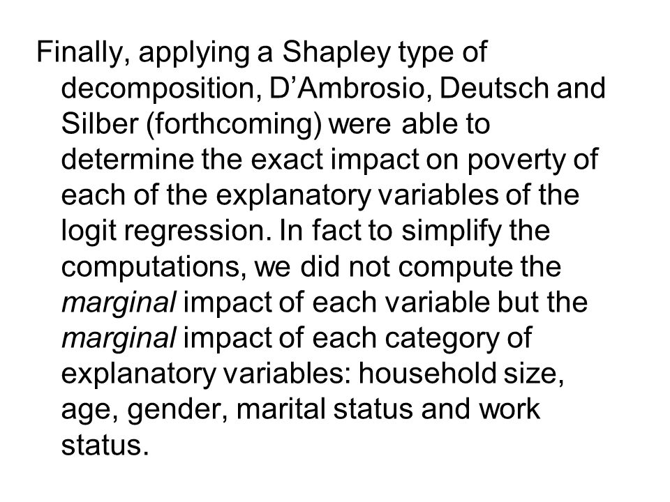 Finally, applying a Shapley type of decomposition, D'Ambrosio, Deutsch and Silber (forthcoming) were able to determine the exact impact on poverty of each of the explanatory variables of the logit regression.