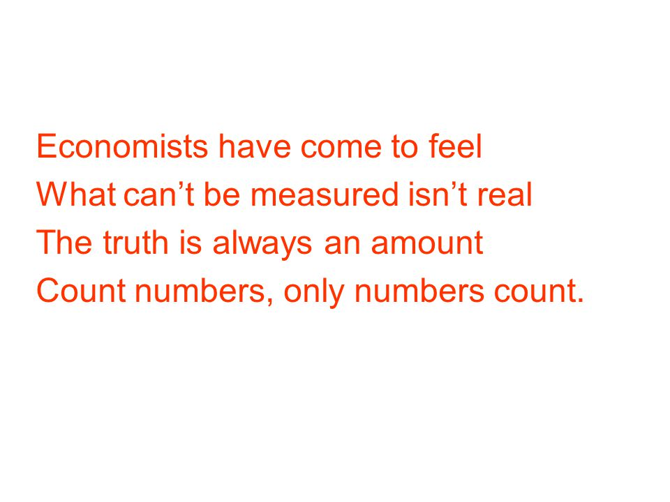 Economists have come to feel What can't be measured isn't real The truth is always an amount Count numbers, only numbers count.