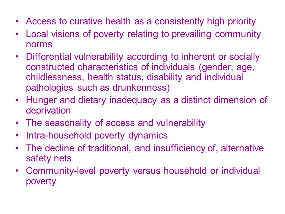 Access to curative health as a consistently high priority Local visions of poverty relating to prevailing community norms Differential vulnerability according to inherent or socially constructed characteristics of individuals (gender, age, childlessness, health status, disability and individual pathologies such as drunkenness) Hunger and dietary inadequacy as a distinct dimension of deprivation The seasonality of access and vulnerability Intra-household poverty dynamics The decline of traditional, and insufficiency of, alternative safety nets Community-level poverty versus household or individual poverty