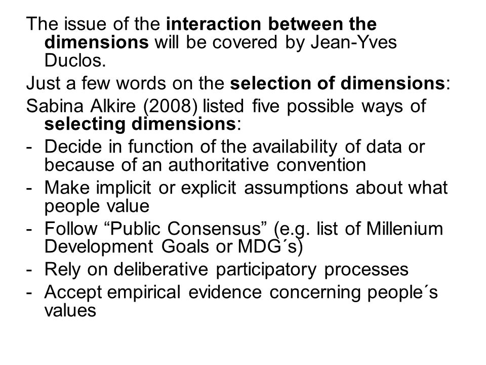The issue of the interaction between the dimensions will be covered by Jean-Yves Duclos. Just a few words on the selection of dimensions: Sabina Alkir