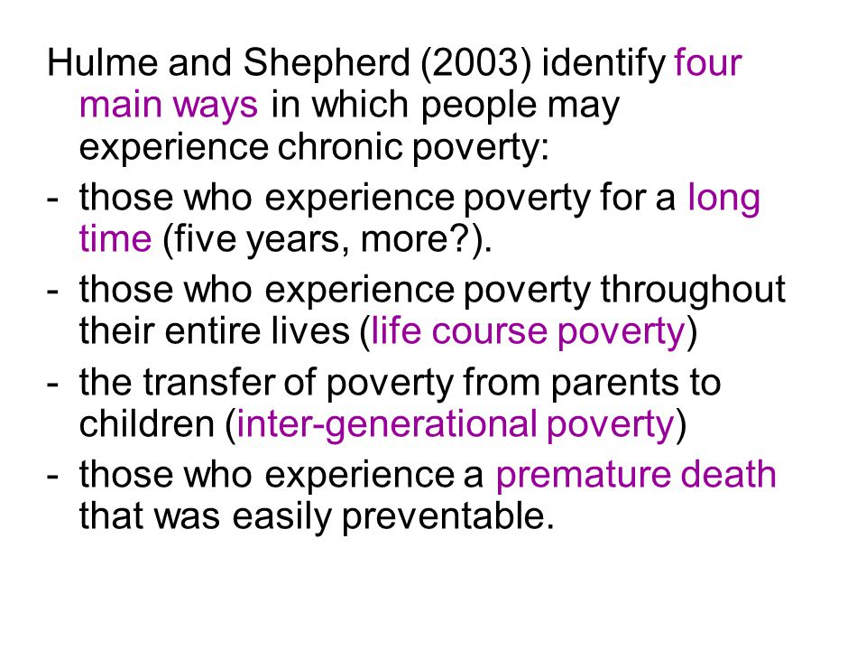 Hulme and Shepherd (2003) identify four main ways in which people may experience chronic poverty: -those who experience poverty for a long time (five years, more ).