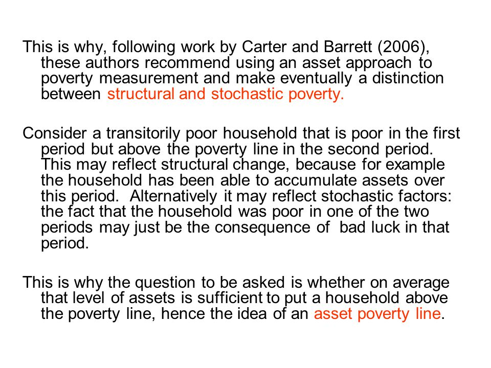 This is why, following work by Carter and Barrett (2006), these authors recommend using an asset approach to poverty measurement and make eventually a distinction between structural and stochastic poverty.