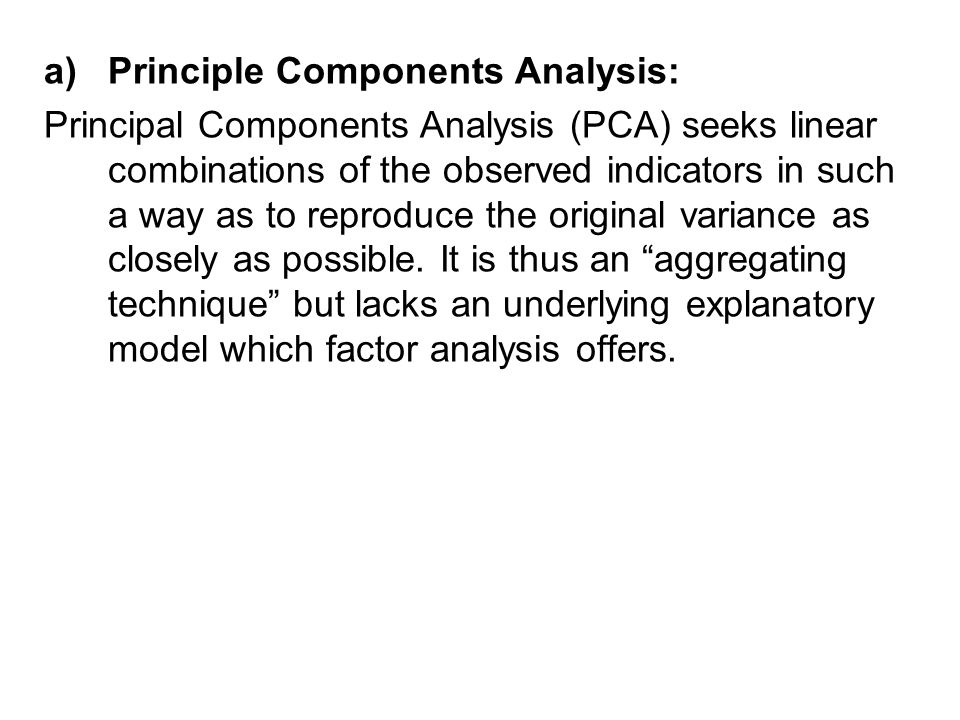 a)Principle Components Analysis: Principal Components Analysis (PCA) seeks linear combinations of the observed indicators in such a way as to reproduce the original variance as closely as possible.