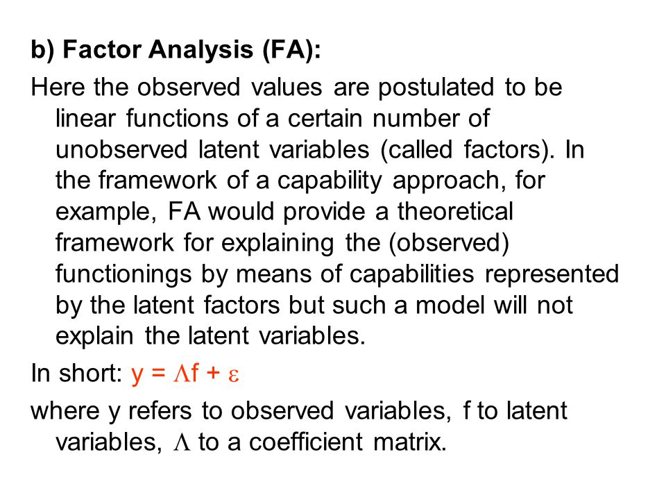 b) Factor Analysis (FA): Here the observed values are postulated to be linear functions of a certain number of unobserved latent variables (called fac