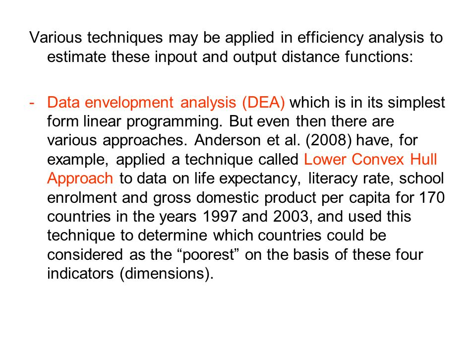 Various techniques may be applied in efficiency analysis to estimate these inpout and output distance functions: -Data envelopment analysis (DEA) whic